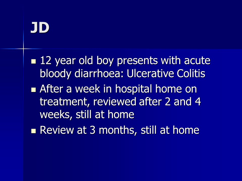 JD 12 year old boy presents with acute bloody diarrhoea: Ulcerative Colitis 12 year old boy presents with acute bloody diarrhoea: Ulcerative Colitis After a week in hospital home on treatment, reviewed after 2 and 4 weeks, still at home After a week in hospital home on treatment, reviewed after 2 and 4 weeks, still at home Review at 3 months, still at home Review at 3 months, still at home