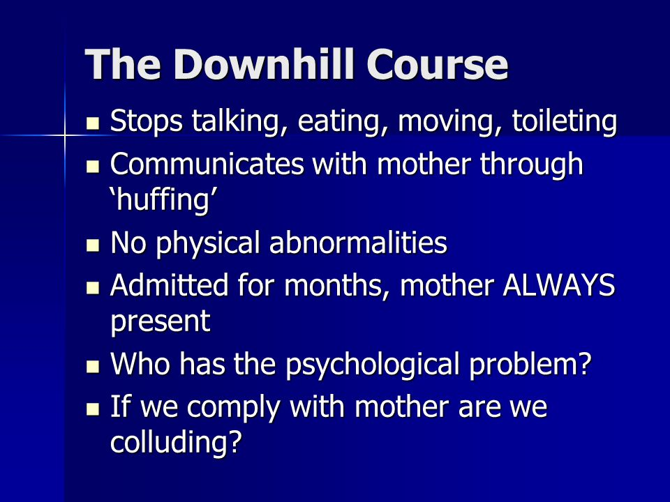 The Downhill Course Stops talking, eating, moving, toileting Stops talking, eating, moving, toileting Communicates with mother through 'huffing' Communicates with mother through 'huffing' No physical abnormalities No physical abnormalities Admitted for months, mother ALWAYS present Admitted for months, mother ALWAYS present Who has the psychological problem.