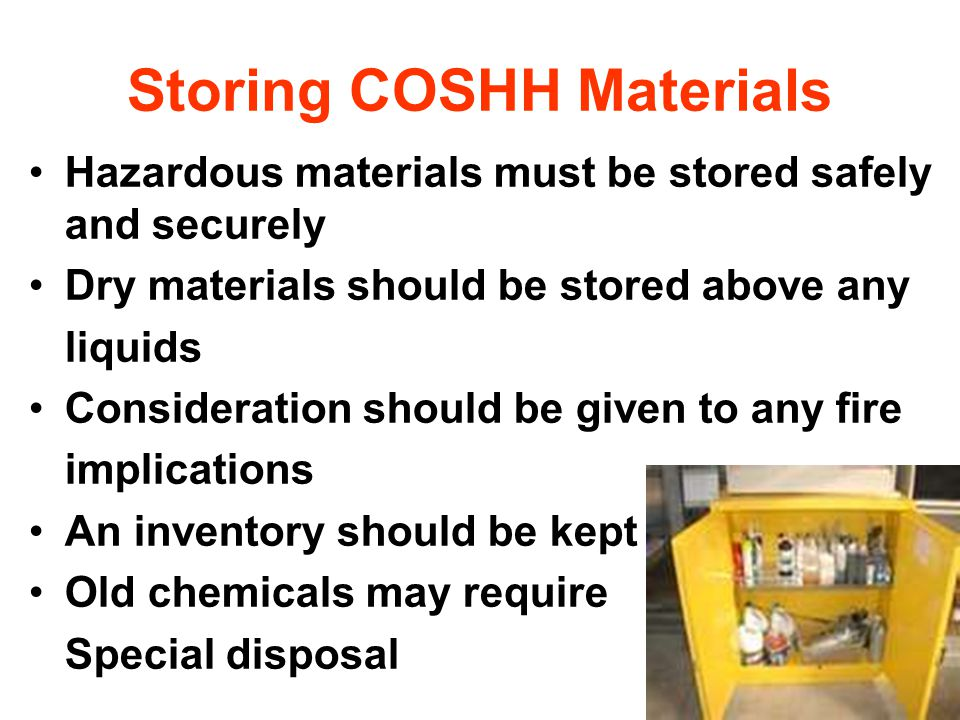 Storing COSHH Materials Hazardous materials must be stored safely and securely Dry materials should be stored above any liquids Consideration should be given to any fire implications An inventory should be kept Old chemicals may require Special disposal