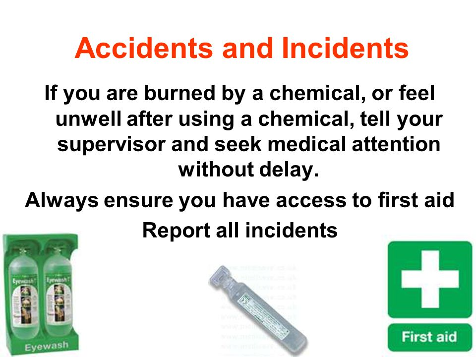 Accidents and Incidents If you are burned by a chemical, or feel unwell after using a chemical, tell your supervisor and seek medical attention withou