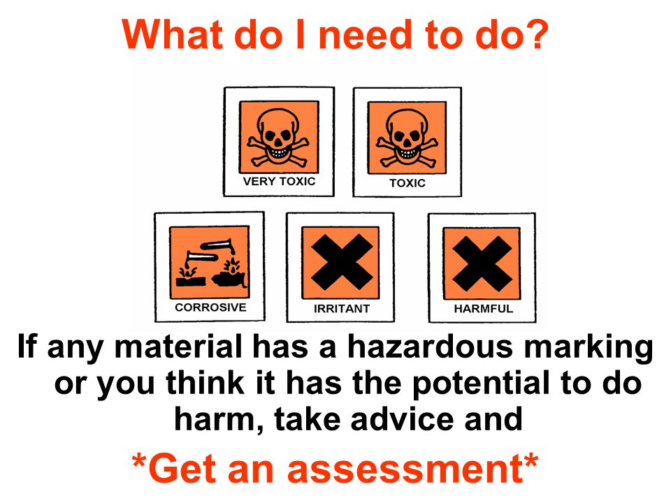 What do I need to do? If any material has a hazardous marking or you think it has the potential to do harm, take advice and *Get an assessment*