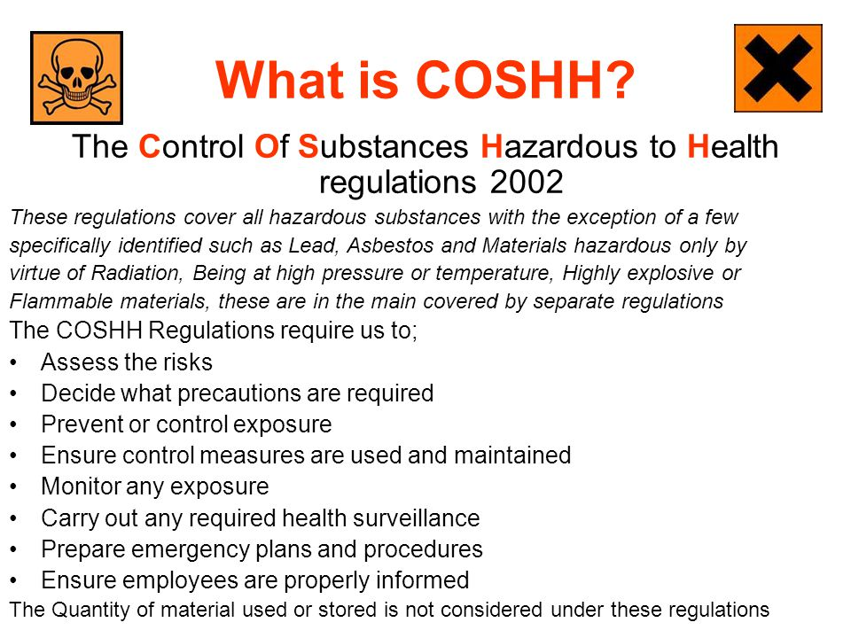 What is COSHH? The Control Of Substances Hazardous to Health regulations 2002 These regulations cover all hazardous substances with the exception of a
