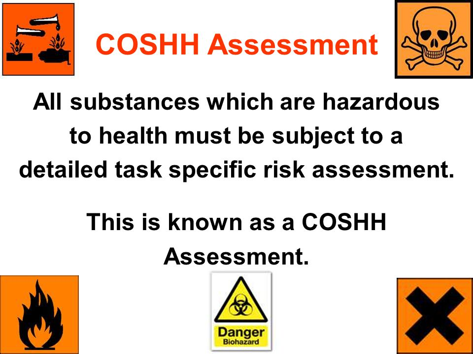 COSHH Assessment All substances which are hazardous to health must be subject to a detailed task specific risk assessment. This is known as a COSHH As