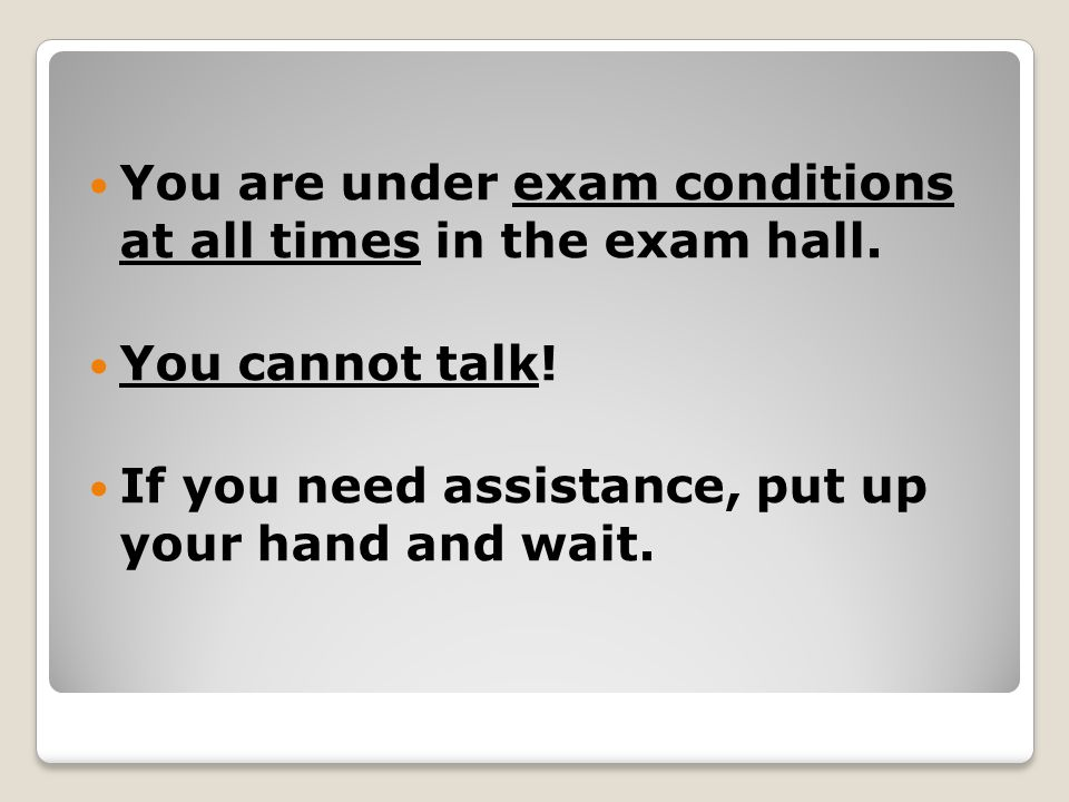 You are under exam conditions at all times in the exam hall.