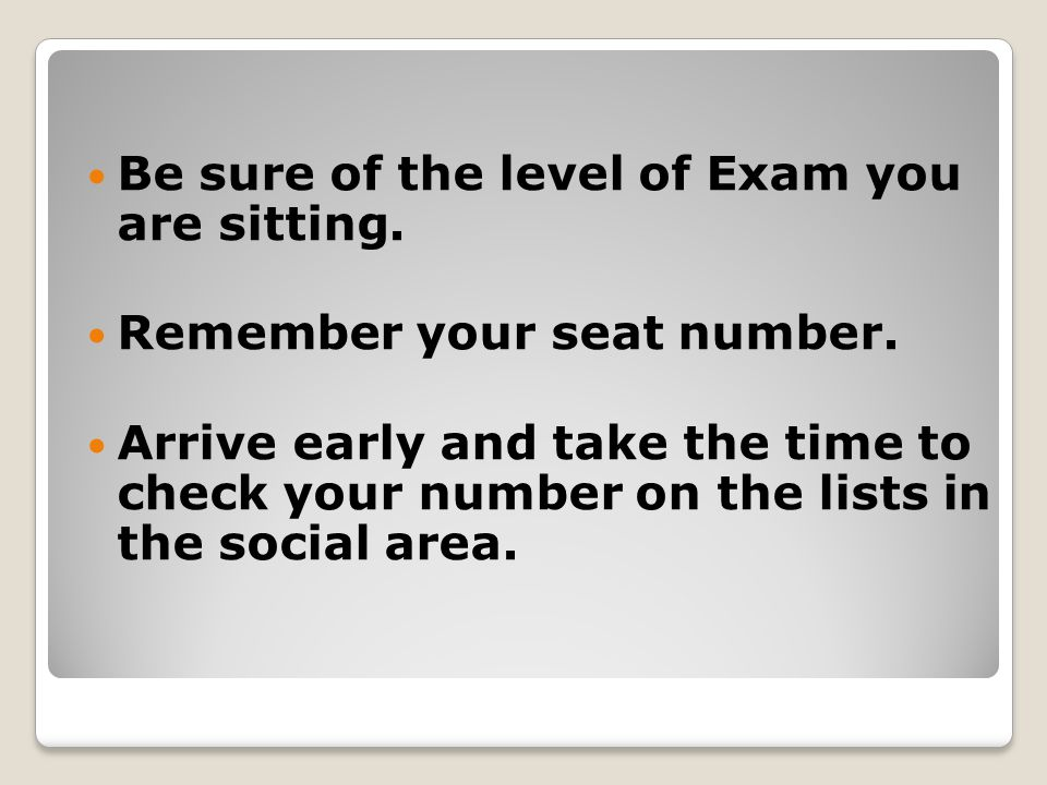 Be sure of the level of Exam you are sitting. Remember your seat number.