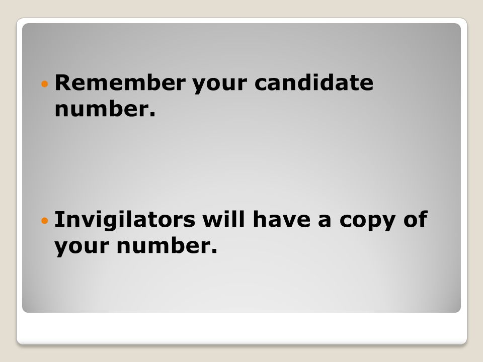 Remember your candidate number. Invigilators will have a copy of your number.