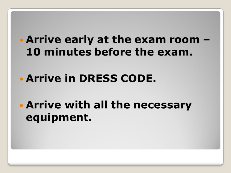 Arrive early at the exam room – 10 minutes before the exam.