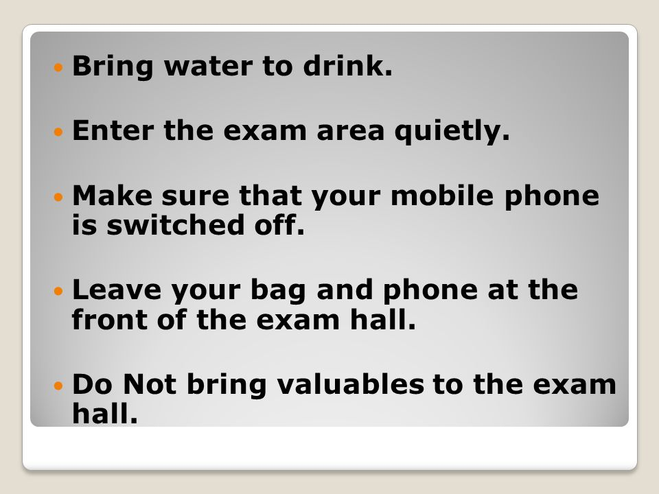 Bring water to drink. Enter the exam area quietly.