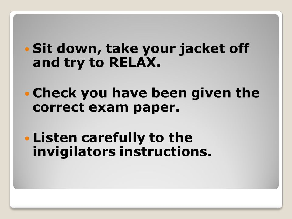 Sit down, take your jacket off and try to RELAX. Check you have been given the correct exam paper.