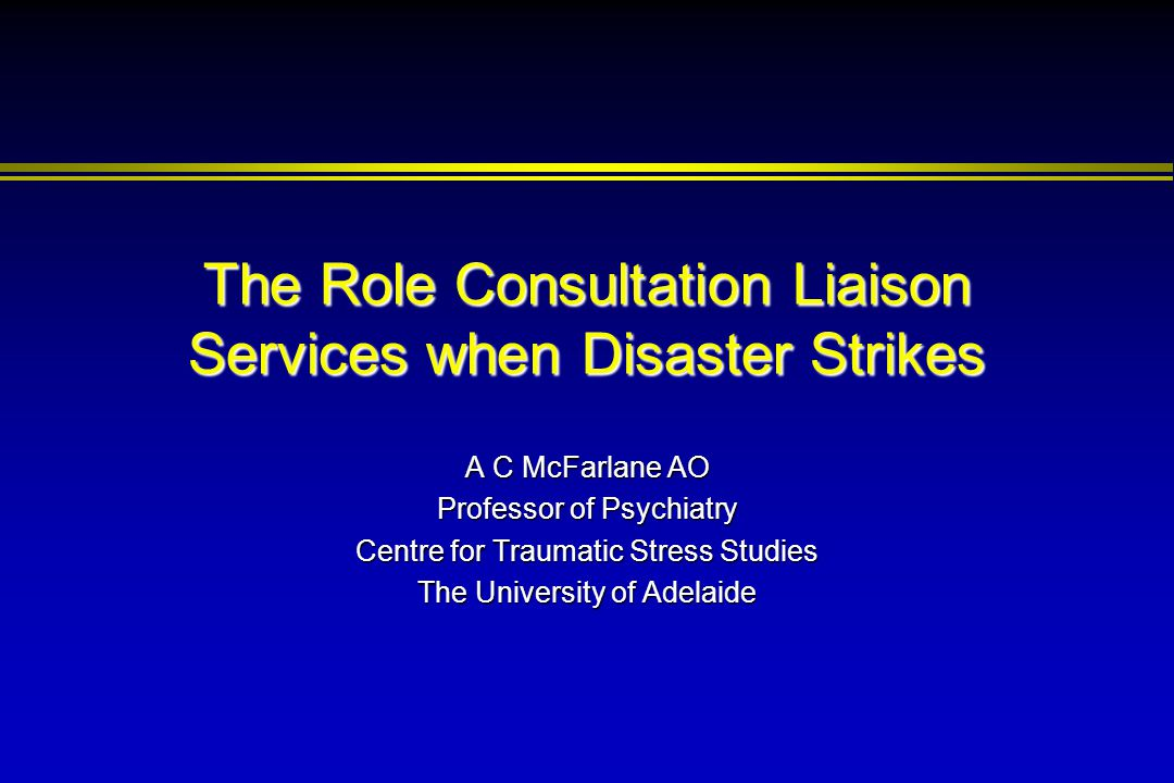 The Role Consultation Liaison Services when Disaster Strikes A C McFarlane AO Professor of Psychiatry Centre for Traumatic Stress Studies The Universi