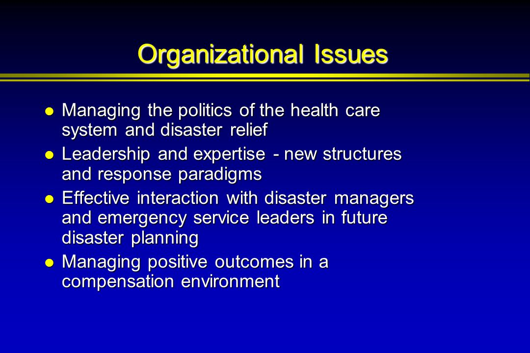Organizational Issues Managing the politics of the health care system and disaster relief Managing the politics of the health care system and disaster