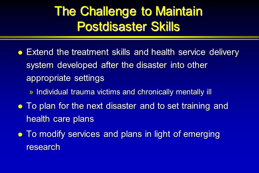 The Challenge to Maintain Postdisaster Skills Extend the treatment skills and health service delivery system developed after the disaster into other a