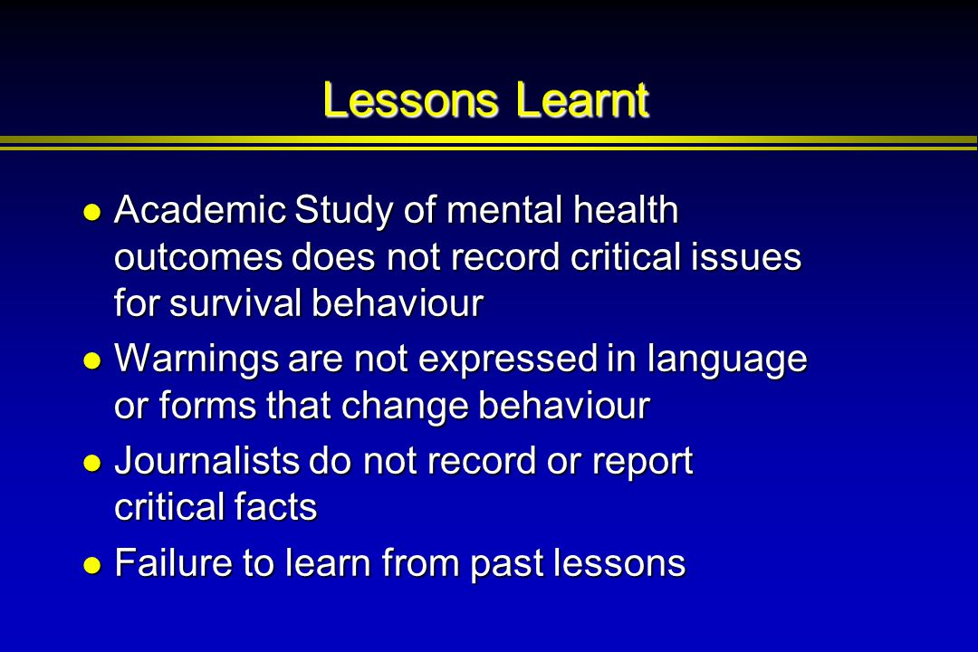 Lessons Learnt Academic Study of mental health outcomes does not record critical issues for survival behaviour Academic Study of mental health outcome