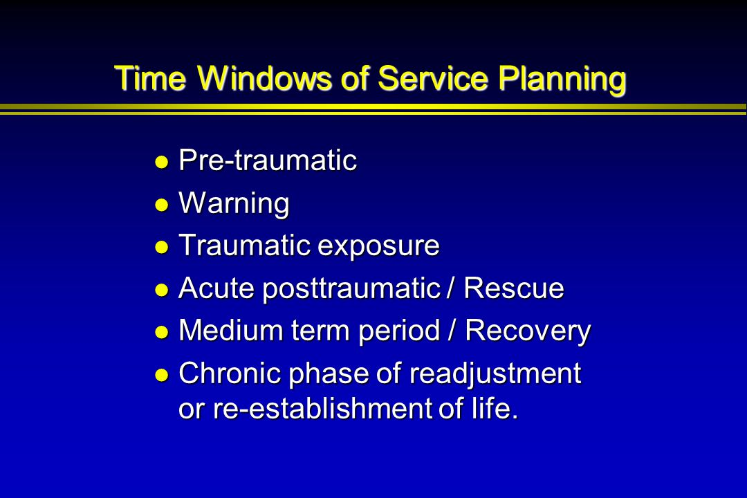 Time Windows of Service Planning Pre-traumatic Pre-traumatic Warning Warning Traumatic exposure Traumatic exposure Acute posttraumatic / Rescue Acute