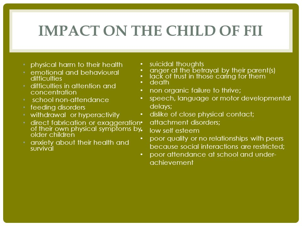 IMPACT ON THE CHILD OF FII physical harm to their health emotional and behavioural difficulties difficulties in attention and concentration school non-attendance feeding disorders withdrawal or hyperactivity direct fabrication or exaggeration of their own physical symptoms by older children anxiety about their health and survival suicidal thoughts anger at the betrayal by their parent(s) lack of trust in those caring for them death non organic failure to thrive; speech, language or motor developmental delays; dislike of close physical contact; attachment disorders; low self esteem poor quality or no relationships with peers because social interactions are restricted; poor attendance at school and under- achievement