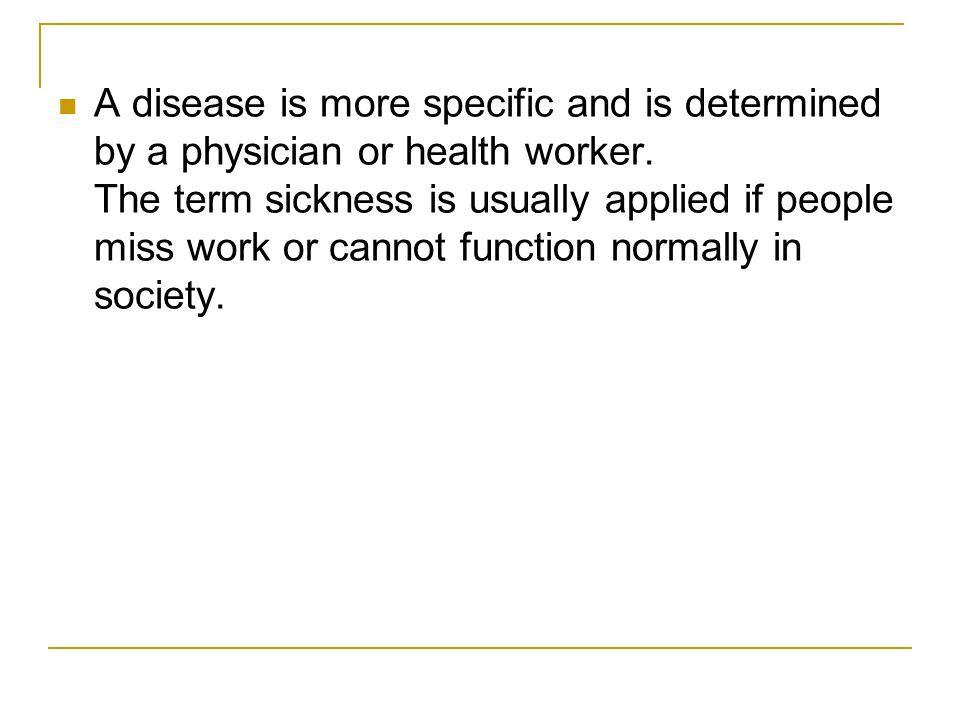 A disease is more specific and is determined by a physician or health worker. The term sickness is usually applied if people miss work or cannot funct
