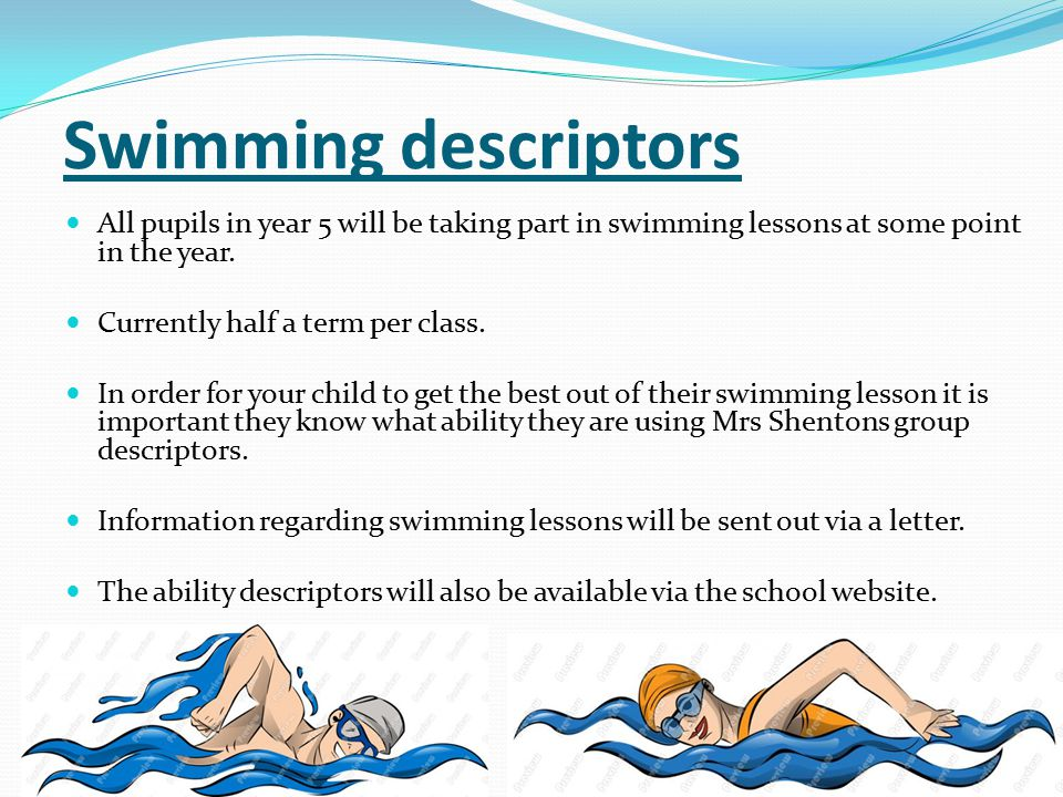 Swimming descriptors All pupils in year 5 will be taking part in swimming lessons at some point in the year.
