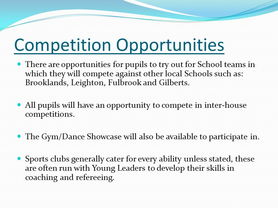 Competition Opportunities There are opportunities for pupils to try out for School teams in which they will compete against other local Schools such as: Brooklands, Leighton, Fulbrook and Gilberts.