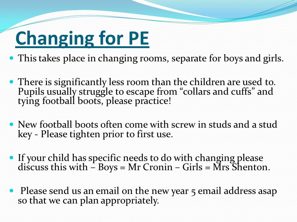 Changing for PE This takes place in changing rooms, separate for boys and girls.