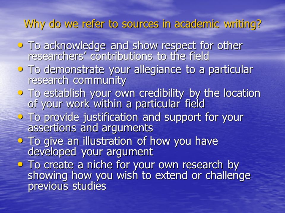 Why do we refer to sources in academic writing? To acknowledge and show respect for other researchers' contributions to the field To acknowledge and s