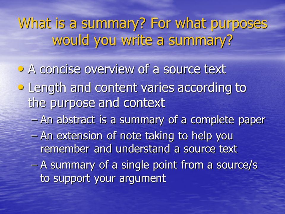 What is a summary? For what purposes would you write a summary? A concise overview of a source text A concise overview of a source text Length and con