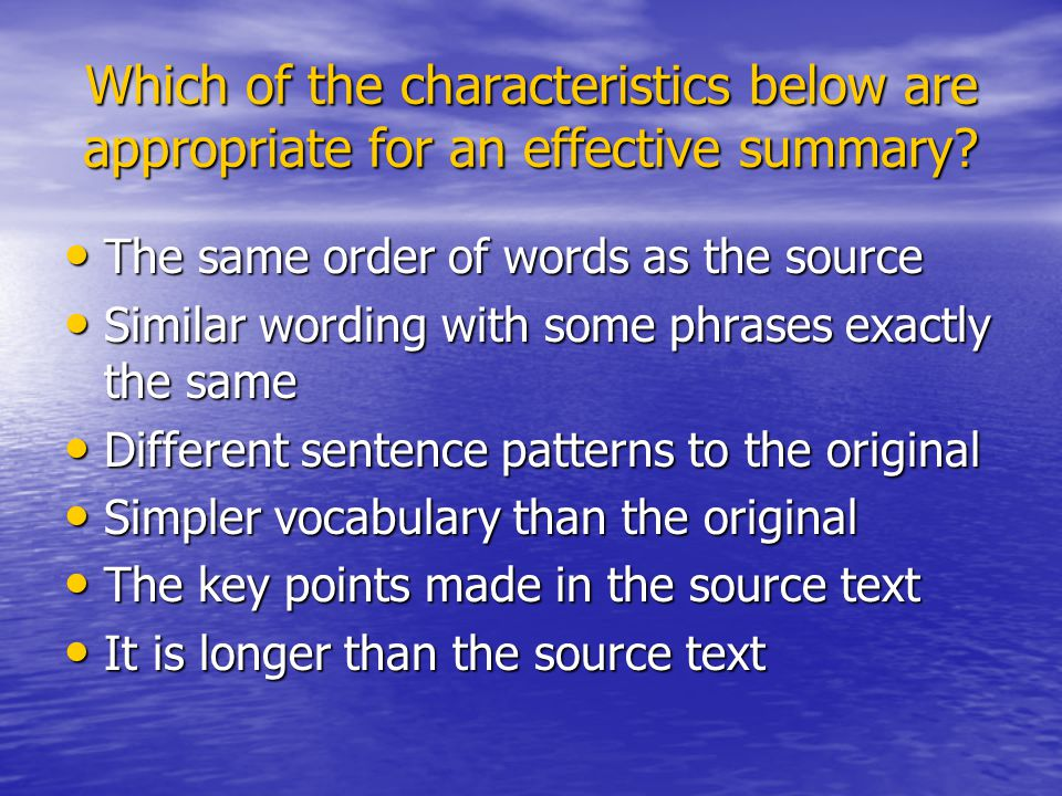 A recommended process for writing a summary (an overview of a text) Read source and highlight key points Read source and highlight key points Make notes of important points in your own words (pattern or linear notes) Make notes of important points in your own words (pattern or linear notes) Acknowledge your source and write your summary from your notes Acknowledge your source and write your summary from your notes Start with the most important idea and add major supporting points Start with the most important idea and add major supporting points Change the order if necessary to improve flow Change the order if necessary to improve flow Check original to see if all important points have been included and that you have used your own words Check original to see if all important points have been included and that you have used your own words