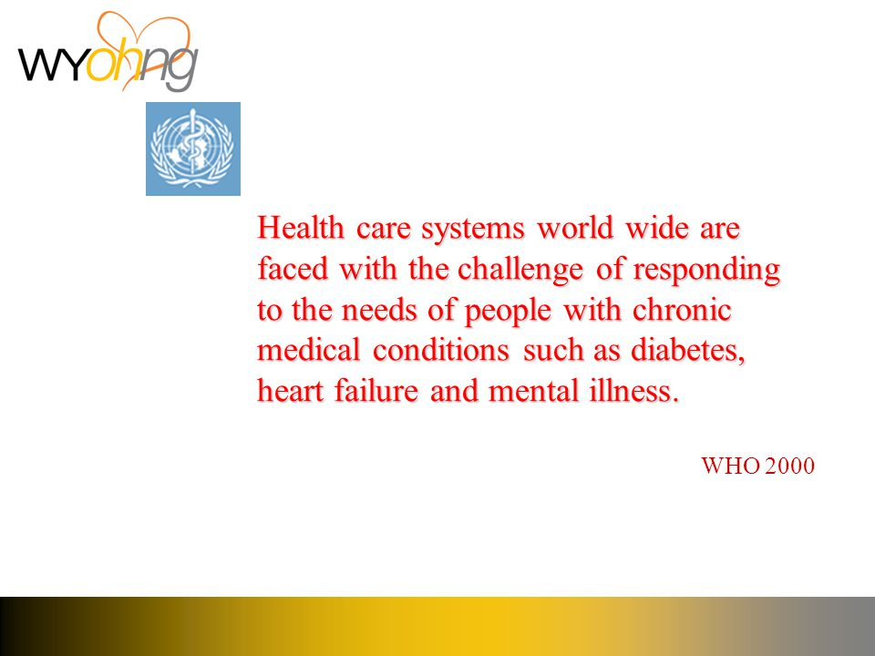 Health care systems world wide are faced with the challenge of responding to the needs of people with chronic medical conditions such as diabetes, heart failure and mental illness.