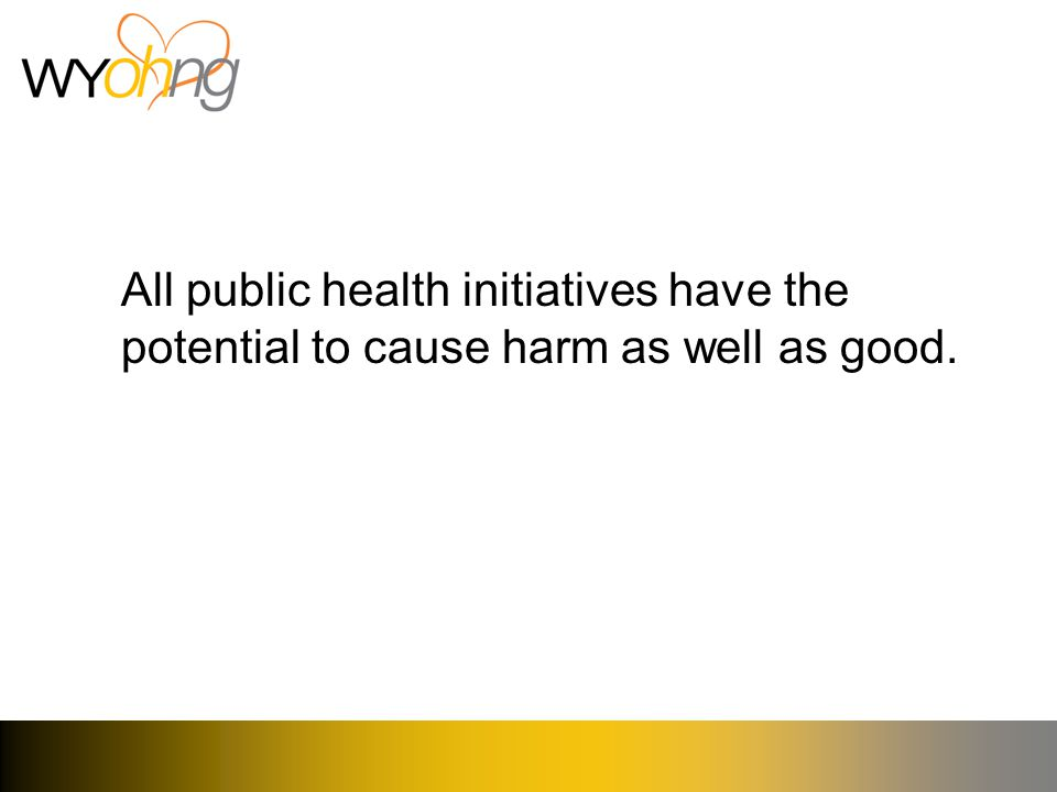 All public health initiatives have the potential to cause harm as well as good.