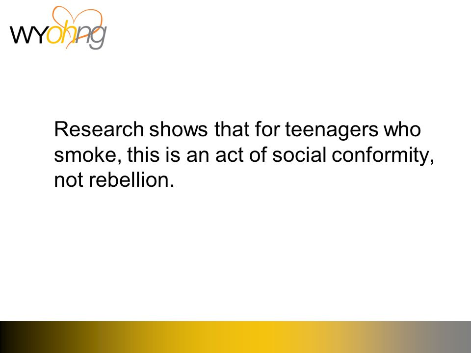 Research shows that for teenagers who smoke, this is an act of social conformity, not rebellion.