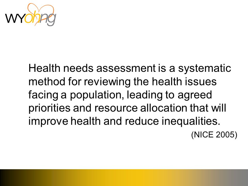 Health needs assessment is a systematic method for reviewing the health issues facing a population, leading to agreed priorities and resource allocation that will improve health and reduce inequalities.