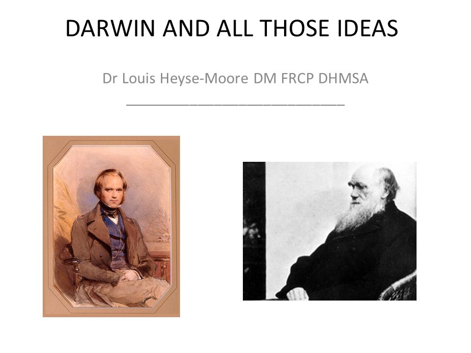 DARWIN AND ALL THOSE IDEAS Dr Louis Heyse-Moore DM FRCP DHMSA ___________________________