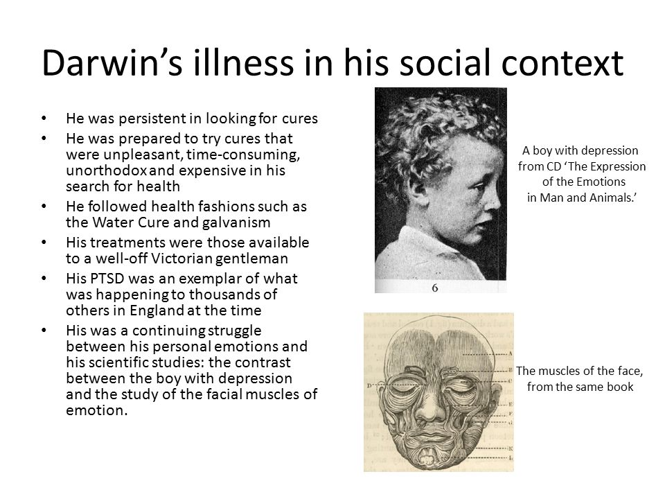 Darwin's illness in his social context He was persistent in looking for cures He was prepared to try cures that were unpleasant, time-consuming, unorthodox and expensive in his search for health He followed health fashions such as the Water Cure and galvanism His treatments were those available to a well-off Victorian gentleman His PTSD was an exemplar of what was happening to thousands of others in England at the time His was a continuing struggle between his personal emotions and his scientific studies: the contrast between the boy with depression and the study of the facial muscles of emotion.