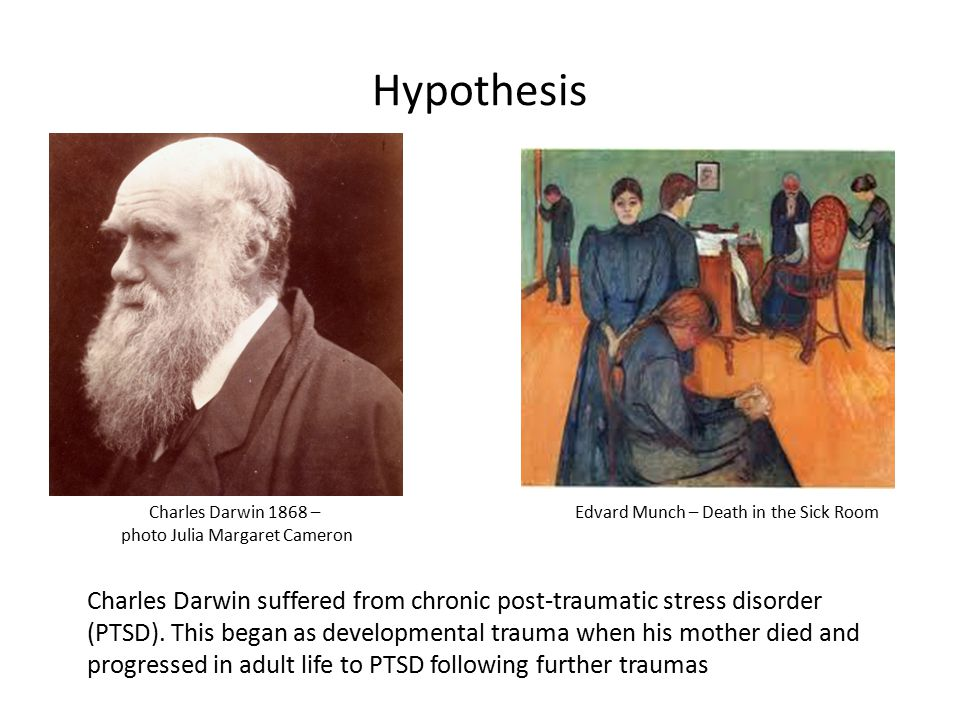 Hypothesis Charles Darwin suffered from chronic post-traumatic stress disorder (PTSD).