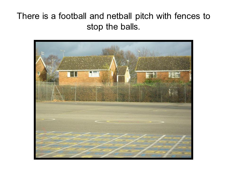 There is a football and netball pitch with fences to stop the balls.
