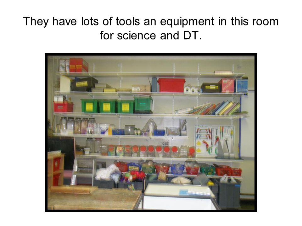 They have lots of tools an equipment in this room for science and DT.
