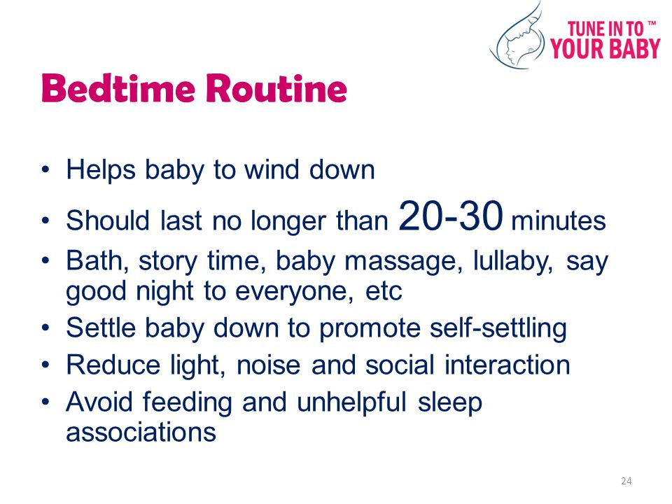 Bedtime Routine Helps baby to wind down Should last no longer than 20-30 minutes Bath, story time, baby massage, lullaby, say good night to everyone, etc Settle baby down to promote self-settling Reduce light, noise and social interaction Avoid feeding and unhelpful sleep associations 24