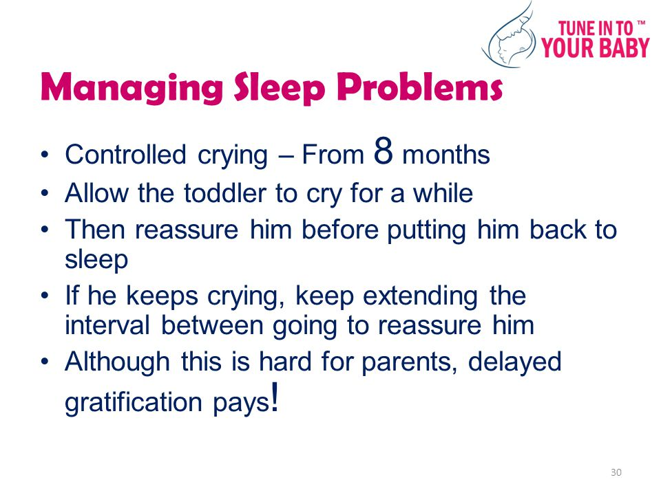 Managing Sleep Problems Controlled crying – From 8 months Allow the toddler to cry for a while Then reassure him before putting him back to sleep If he keeps crying, keep extending the interval between going to reassure him Although this is hard for parents, delayed gratification pays .