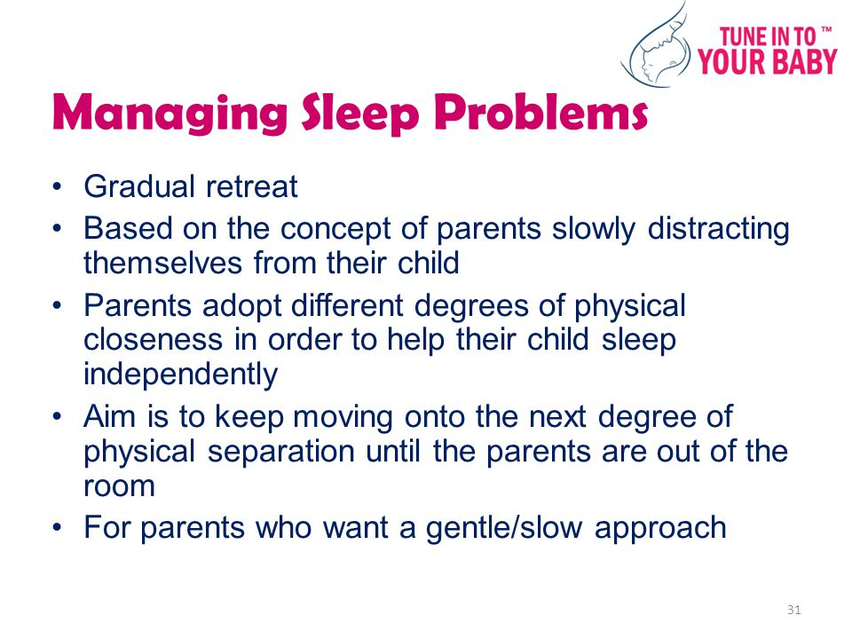 Managing Sleep Problems Gradual retreat Based on the concept of parents slowly distracting themselves from their child Parents adopt different degrees of physical closeness in order to help their child sleep independently Aim is to keep moving onto the next degree of physical separation until the parents are out of the room For parents who want a gentle/slow approach 31