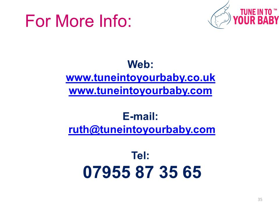 Web: www.tuneintoyourbaby.co.uk www.tuneintoyourbaby.com E-mail: ruth@tuneintoyourbaby.com Tel: 07955 87 35 65 www.tuneintoyourbaby.co.uk www.tuneintoyourbaby.comruth@tuneintoyourbaby.com For More Info: 35