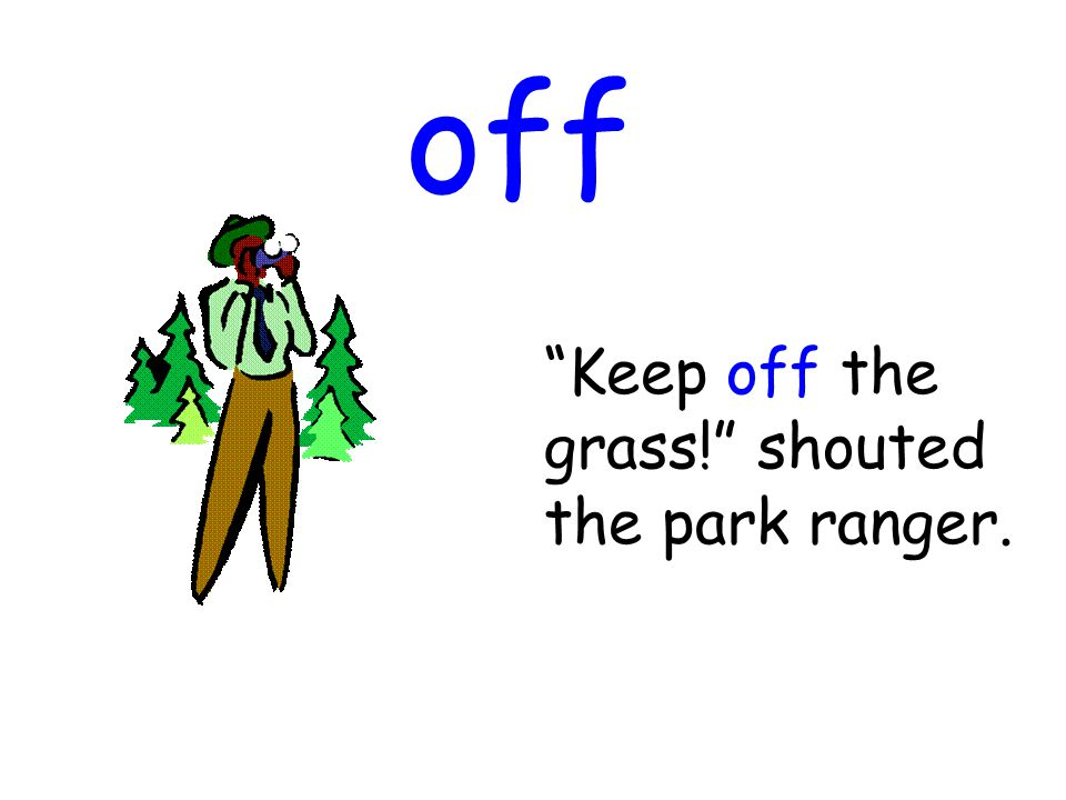 off Keep off the grass! shouted the park ranger.