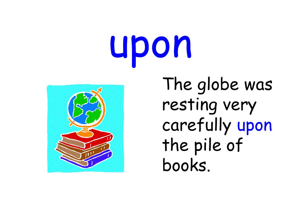 upon The globe was resting very carefully upon the pile of books.