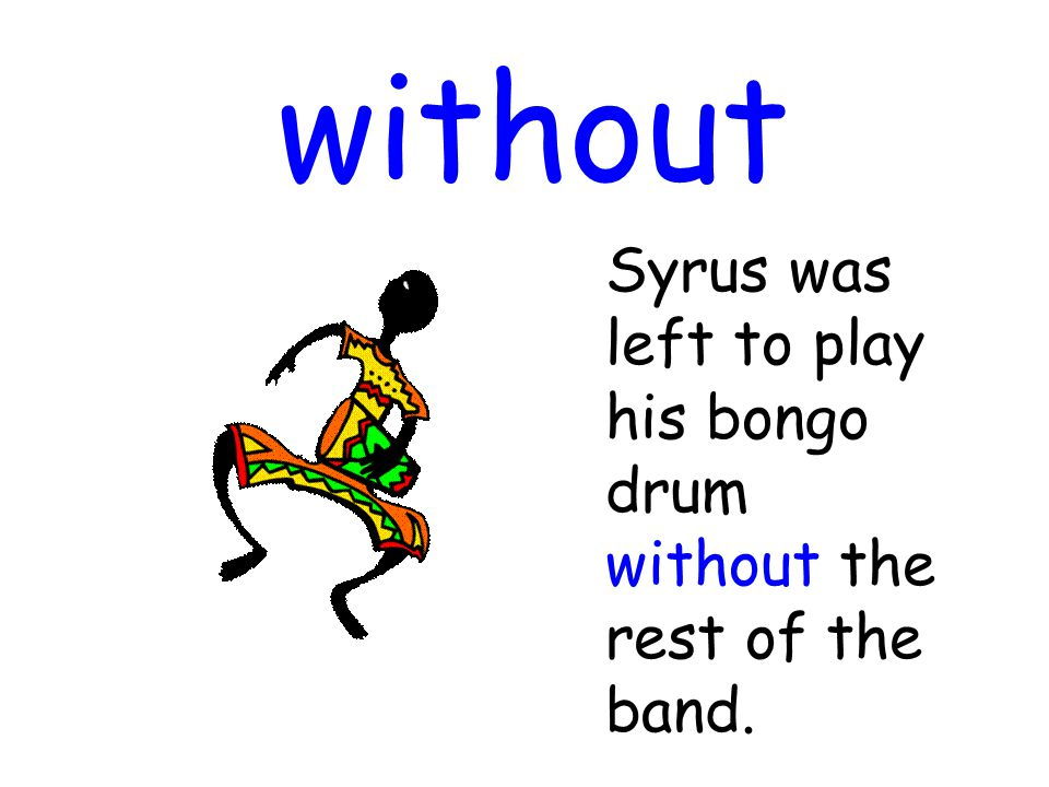 without Syrus was left to play his bongo drum without the rest of the band.