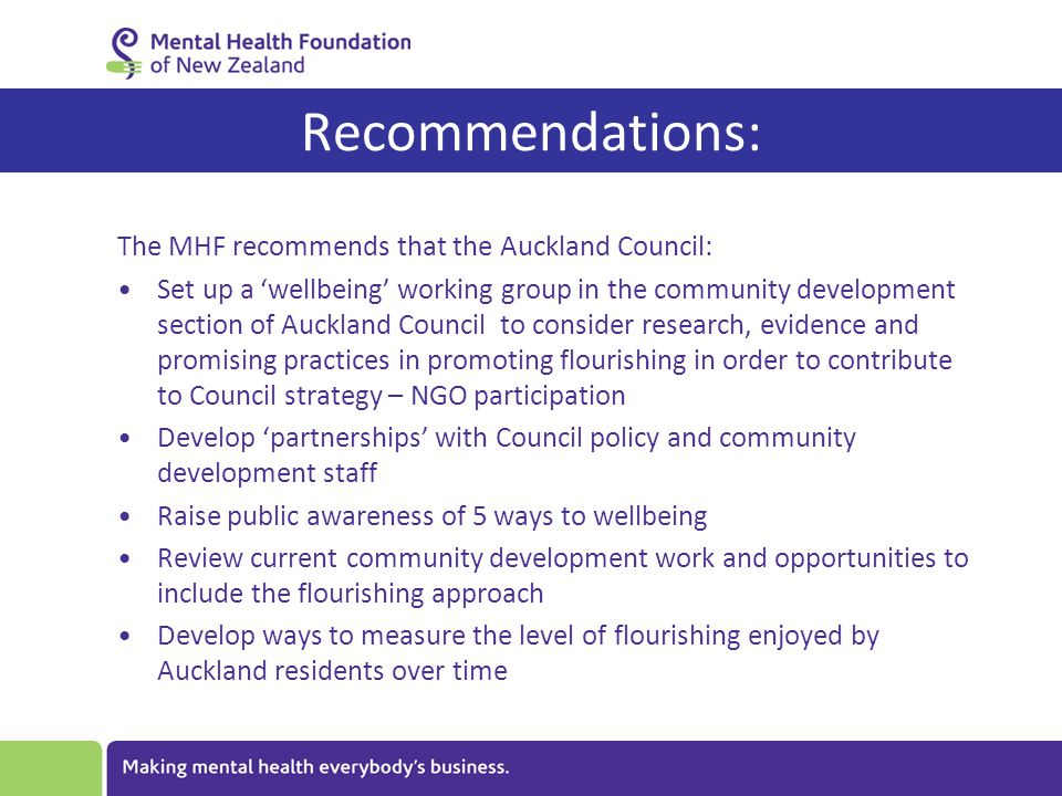 The MHF recommends that the Auckland Council: Set up a 'wellbeing' working group in the community development section of Auckland Council to consider research, evidence and promising practices in promoting flourishing in order to contribute to Council strategy – NGO participation Develop 'partnerships' with Council policy and community development staff Raise public awareness of 5 ways to wellbeing Review current community development work and opportunities to include the flourishing approach Develop ways to measure the level of flourishing enjoyed by Auckland residents over time Recommendations: