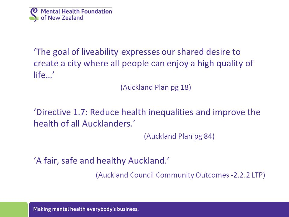 'The goal of liveability expresses our shared desire to create a city where all people can enjoy a high quality of life…' (Auckland Plan pg 18) 'Directive 1.7: Reduce health inequalities and improve the health of all Aucklanders.' (Auckland Plan pg 84) 'A fair, safe and healthy Auckland.' (Auckland Council Community Outcomes -2.2.2 LTP)