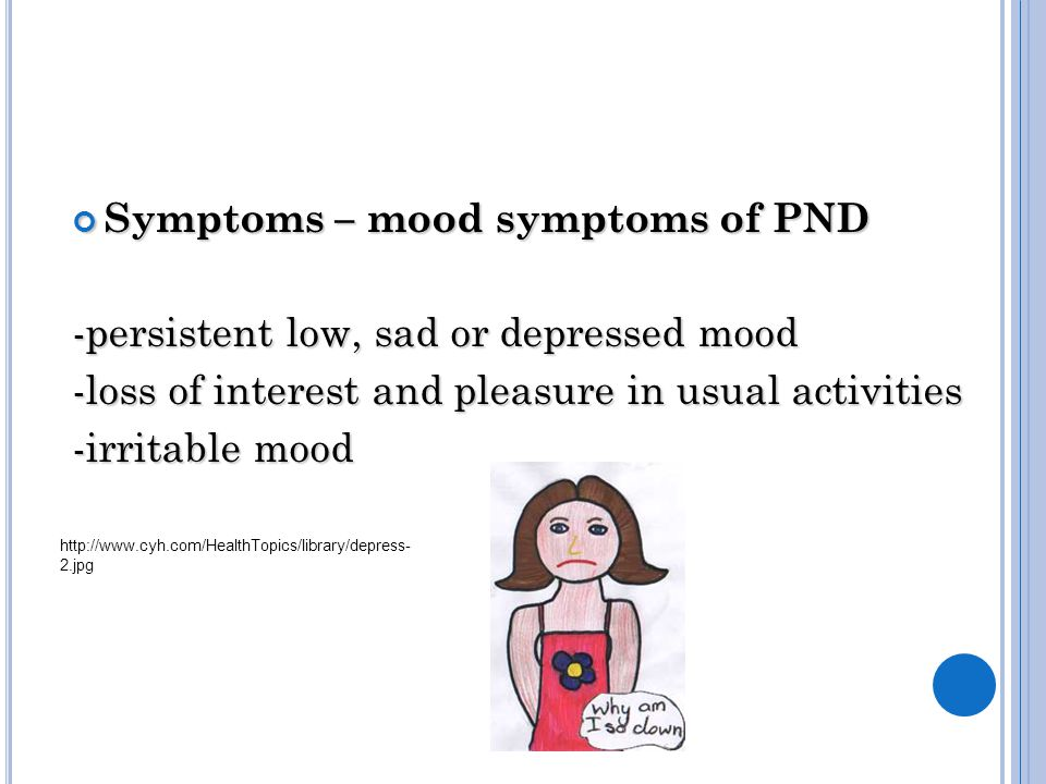 Symptoms – mood symptoms of PND -persistent low, sad or depressed mood -loss of interest and pleasure in usual activities -irritable mood http://www.cyh.com/HealthTopics/library/depress- 2.jpg