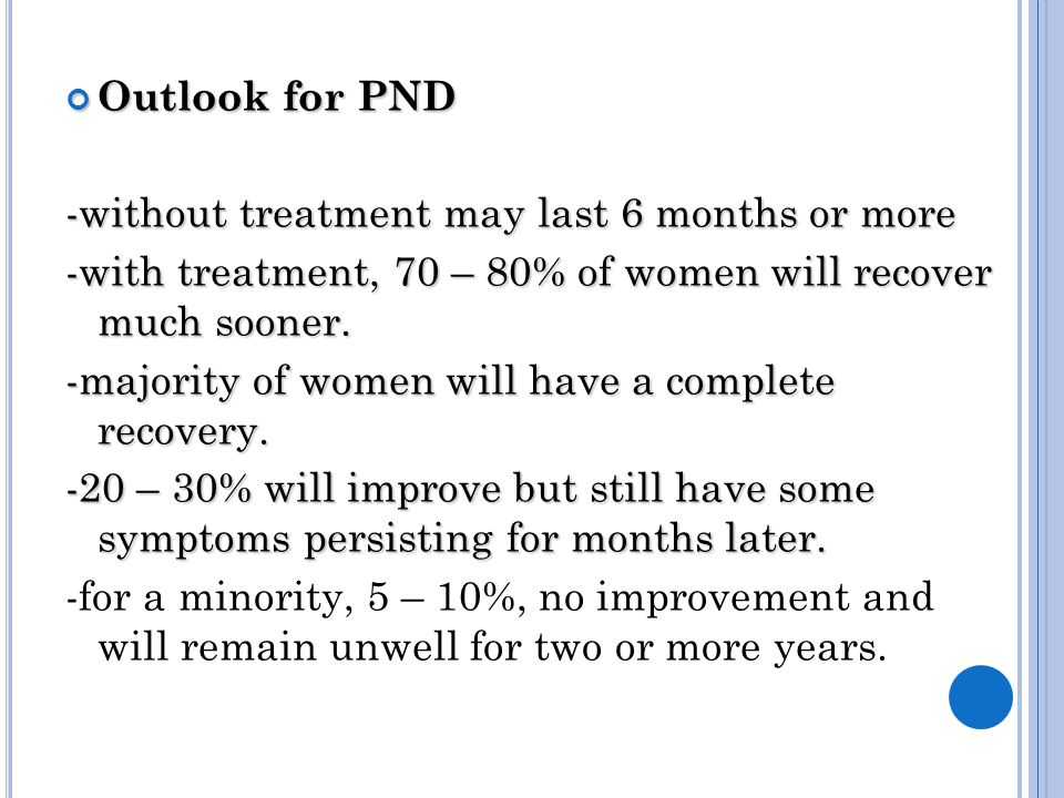 Outlook for PND -without treatment may last 6 months or more -with treatment, 70 – 80% of women will recover much sooner.