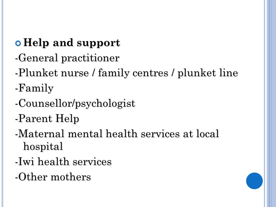 Help and support -General practitioner -Plunket nurse / family centres / plunket line -Family-Counsellor/psychologist -Parent Help -Maternal mental health services at local hospital -Iwi health services -Other mothers