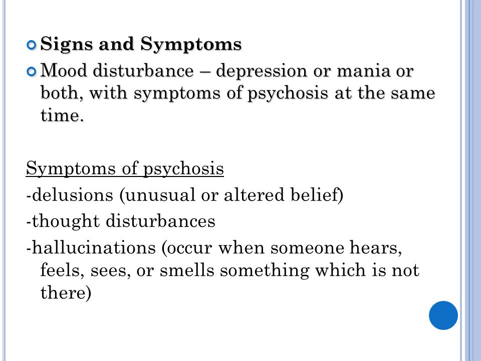 Signs and Symptoms Mood disturbance – depression or mania or both, with symptoms of psychosis at the same time.
