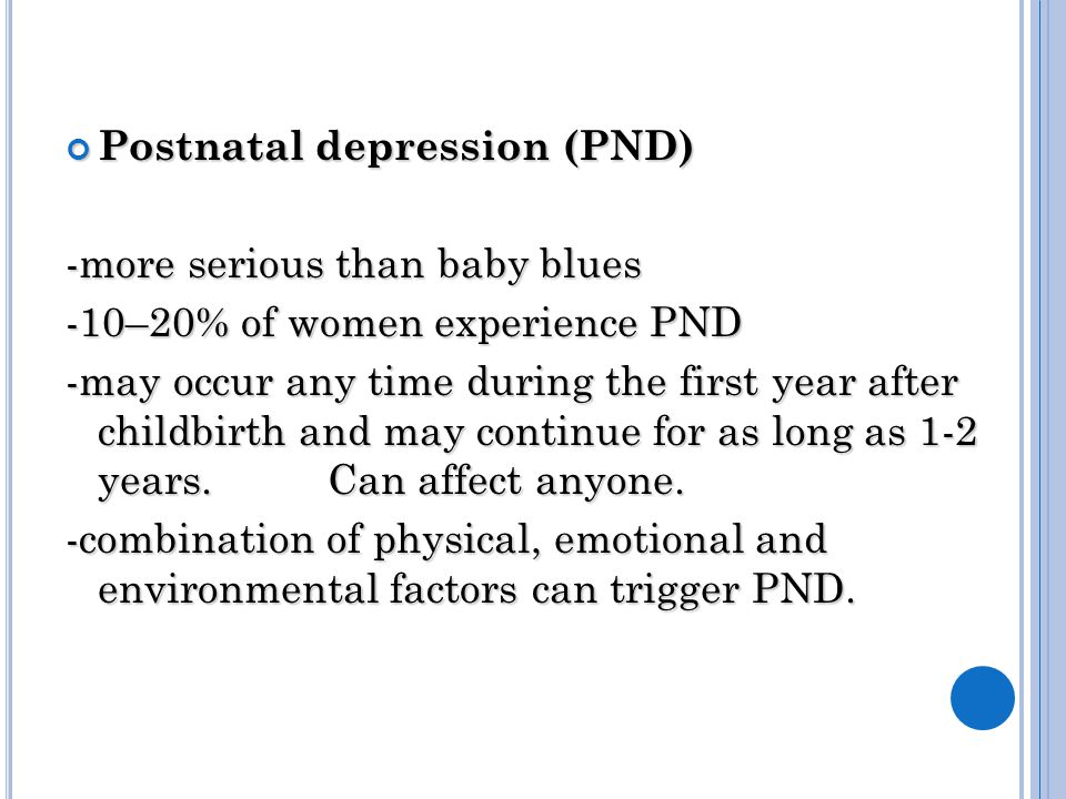 Postnatal depression (PND) -more serious than baby blues -10–20% of women experience PND -may occur any time during the first year after childbirth and may continue for as long as 1-2 years.