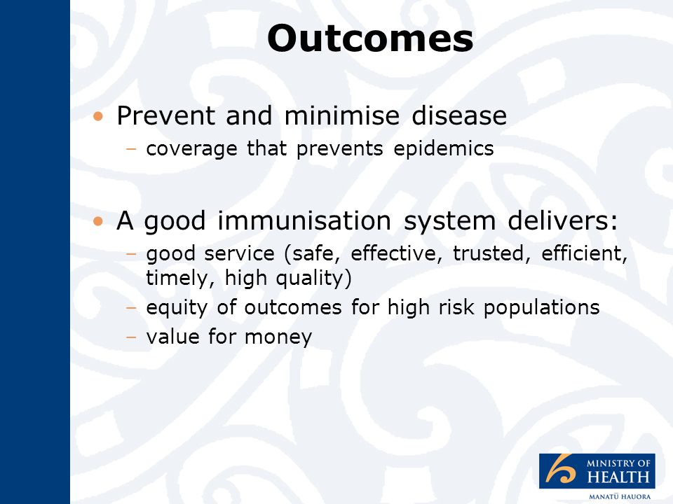 Outcomes Prevent and minimise disease –coverage that prevents epidemics A good immunisation system delivers: –good service (safe, effective, trusted, efficient, timely, high quality) –equity of outcomes for high risk populations –value for money